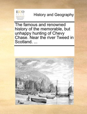 The famous and renowned history of the memorable but unhappy hunting on Chevy-Chase, the river Tweed in Scotland ...