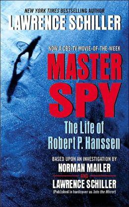 Master Spy: The Life of Robert P. Hanssen Lawrence Schiller and Norman Mailer