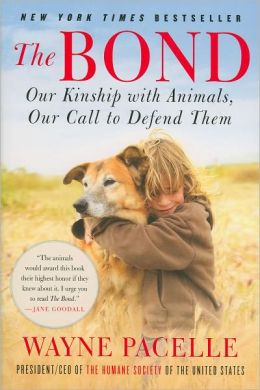 The Bond: Our Kinship with Animals, Our Call to Defend Them Wayne Pacelle