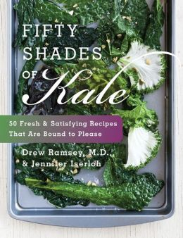 Fifty Shades of Kale: 50 Fresh and Satisfying Recipes That Are Bound to Please Drew Ramsey