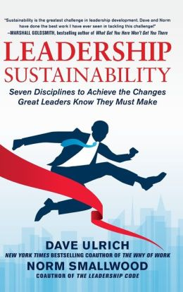 Leadership Sustainability: Seven Disciplines to Achieve the Changes Great Leaders Know They Must Make Dave Ulrich and Norm Smallwood