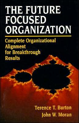 The Future Focused Organization: Complete Organizational Alignment for Breakthrough Results Terence T. Burton and John W. Moran