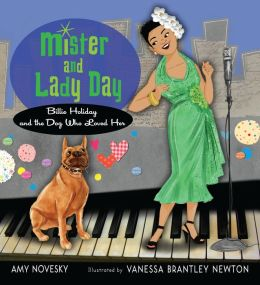 Mister and Lady Day: Billie Holiday and the Dog Who Loved Her Amy Novesky and Vanessa Brantley Newton