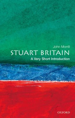 Stuart Britain: A Very Short Introduction (Very Short Introductions) J. S. Morrill