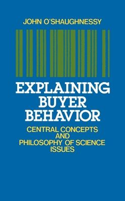 Explaining Buyer Behavior: Central Concepts and Philosophy of Science Issues John O'Shaughnessy