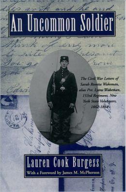 An Uncommon Soldier: The Civil War Letters of Sarah Rosetta Wakeman, alias Pvt. Lyons Wakeman, 153rd Regiment, New York State Volunteers, 1862-1864 Sarah Rosetta Wakeman, Lauren Cook Burgess and James M. McPherson