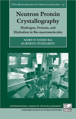 Neutron Protein Crystallography: Hydrogen, Protons, and Hydration in Bio-macromolecules (International Union of Crystallography Monographs on Crystal) Nobuo Niimura and Alberto Podjarny