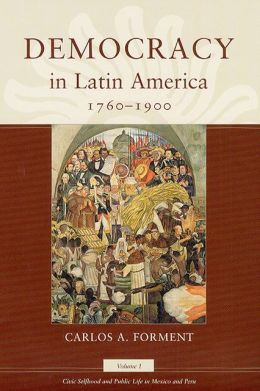 Democracy in Latin America, 1760-1900: Volume 1, Civic Selfhood and Public Life in Mexico and Peru Carlos A. Forment