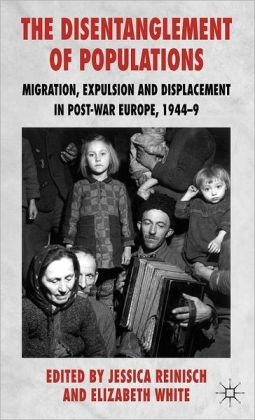 The Disentanglement of Populations: Migration, Expulsion and Displacement in postwar Europe, 1944-49 Jessica Reinisch and Elizabeth White