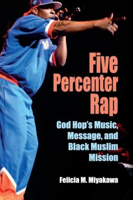 Five Percenter Rap: God Hop's Music, Message, and Black Muslim Mission (Profiles in Popular Music) Felicia M. Miyakawa