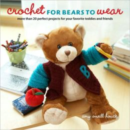 Crochet for Bears to Wear: More Than 20 Perfect Projects for Your Favorite Teddies and Friends Amy O'Neill Houck
