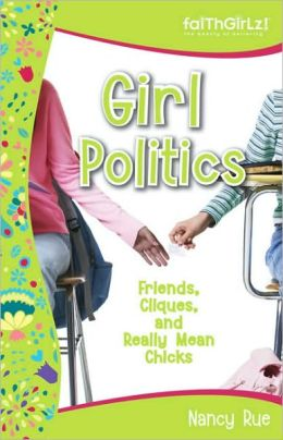 Girl Politics: Friends, Cliques, and Really Mean Chicks (Faithgirlz!) Nancy Rue