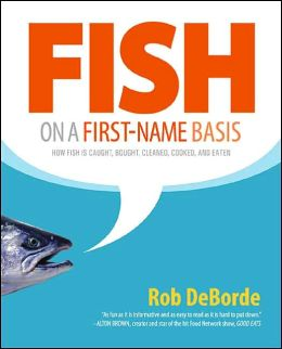 Fish on a First-Name Basis: How Fish Is Caught, Bought, Cleaned, Cooked, and Eaten Rob DeBorde
