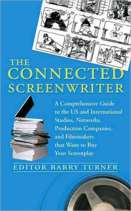 The Connected Screenwriter: A Comprehensive Guide to the U.S. and International Studios, Networks, Production Companies, and Filmmakers that Want to Buy Your Screenplay Barry Turner