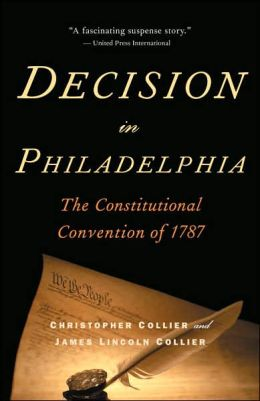 Decision in Philadelphia: The Constitutional Convention of 1787 Christopher Collier and James Lincoln Collier