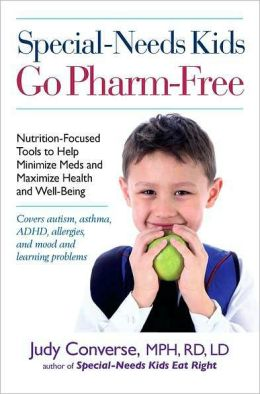 Special-Needs Kids Go Pharm-Free: Nutrition-Focused Tools to Help Minimize Meds and Maximize Health and Well-Being Judy Converse