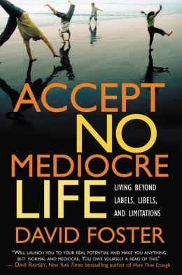 Accept No Mediocre Life: Living Beyond Labels, Libels, and Limitations David Foster