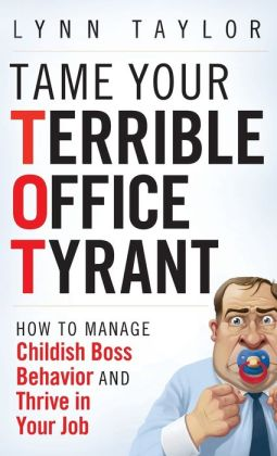 Tame Your Terrible Office Tyrant: How to Manage Childish Boss Behavior and Thrive in Your Job Lynn Taylor