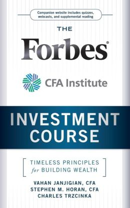 The Forbes/CFA Institute Investment Course: Timeless Principles for Building Wealth Vahan Janjigian, Stephen M. Horan CFA and Charles Trzcinka