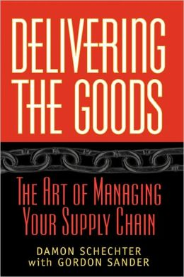 Delivering the Goods: The Art of Managing Your Supply Chain Damon Schechter, Gordon F. Sander