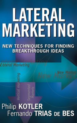 Lateral Marketing: New Techniques for Finding Breakthrough Ideas Philip Kotler and Fernando Trias de Bes