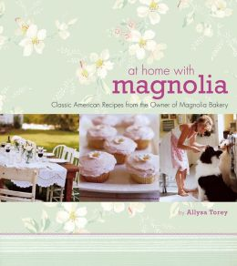 At Home with Magnolia: Classic American Recipes from the Owner of Magnolia Bakery Allysa Torey and John Kernick