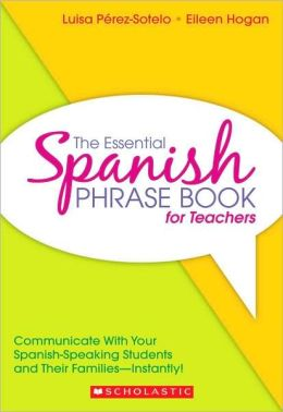 The Essential Spanish Phrase Book for Teachers: Communicate With Your Spanish-Speaking Students and Their Families - Instantly! Luisa Perez-Sotelo and Eileen Hogan