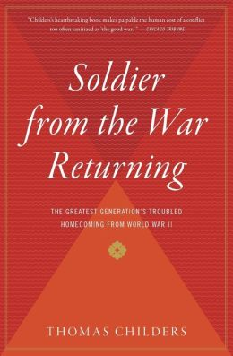 Soldier from the War Returning: The Greatest Generation's Troubled Homecoming from World War II Thomas Childers