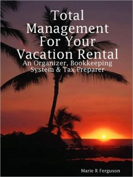 Total Management for Your Vacation Rental: An Organizer, Bookkeeping System and Tax Preparer Marie R Ferguson