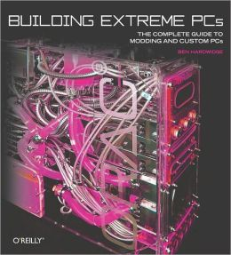 Building Extreme PCs: The Complete Guide to Modding and Custom PCs Ben Hardwidge