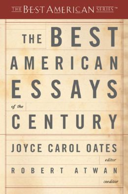 The Best American Essays of the Century Robert Atwan and Joyce Carol Oates