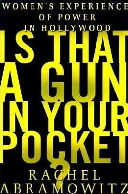 Is That a Gun in Your Pocket?: Women's Experience of Power in Hollywood Rachel Abramowitz