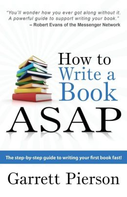 How To Write A Book ASAP: The Step-by-Step Guide to Writing Your First Book Fast! Garrett Pierson