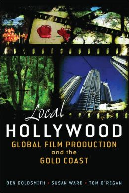 Local Hollywood: Global Film Production and the Gold Coast Ben Goldsmith, Tom O'Regan and Susan Ward