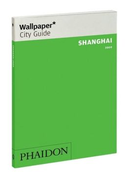 Wallpaper City Guide: Shanghai Editors of Wallpaper Magazine