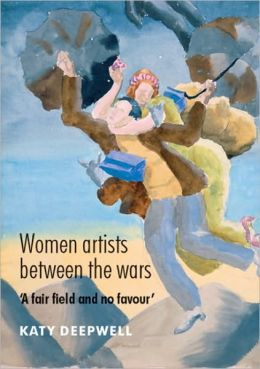 Women Artists between the Wars: 'A Fair Field and no Favour' Katy Deepwell