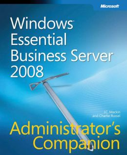 Windows® Essential Business Server 2008 Administrator's Companion J. C. Mackin and Charlie Russel