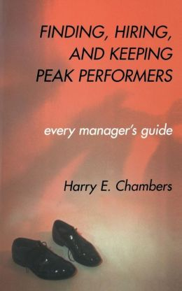 Finding, Hiring, and Keeping Peak Performers: Every Manager's Guide Harry E. Chambers and Institute For Strategic International