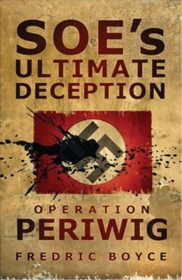 SOE's Ultimate Deception: Operation Periwig Fredric Boyce