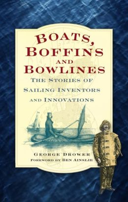 Boats, Boffins and Bowlines: The Stories of Sailing Inventors and Innovations George Drower and Ben Ainslie
