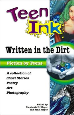 Teen Ink: Written in the Dirt: A Collection of Short Stories, Poetry, Art and Photography Stephanie H. Meyer and John Meyer