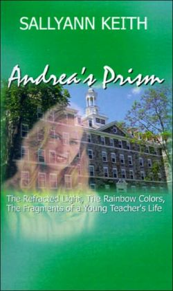 Andrea's Prism: The Refracted Light, the Rainbow Colors, the Fragments of a Young Teacher's Life Sallyann Keith