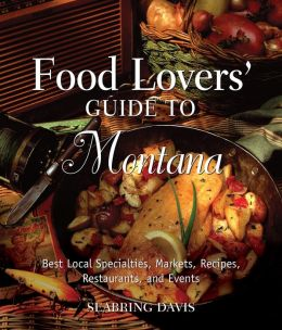 Food Lovers' Guide to Montana: Best Local Specialties, Markets, Recipes, Restaurants, and Events (Food Lovers' Series) Seabring Davis