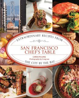 San Francisco Chef's Table: Extraordinary Recipes from the City the Bay