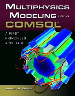 Multiphysics Modeling Using COMSOL: A First Principles Approach Roger W. Pryor