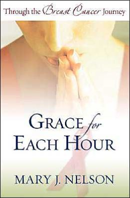 Grace for Each Hour: Through the Breast Cancer Journey Mary J. Nelson