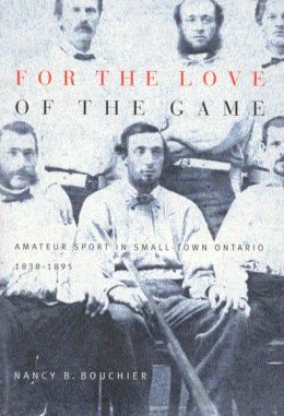 For the Love of the Game: Amateur Sport in Small-Town Ontario, 1838-1895 Nancy B. Bouchier