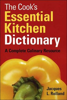 The Cook's Essential Kitchen Dictionary: A Complete Culinary Resource Jacques L. Rolland