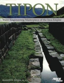 Tipon: Water Engineering Masterpiece of the Inca Empire Kenneth R. Wright, Gordon Francis McEwan and Ruth M. Wright