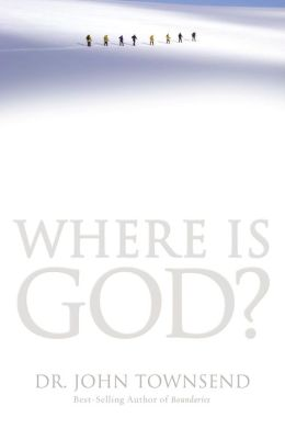 Where Is God?: Finding His Presence, Purpose and Power in Difficult Times John Townsend